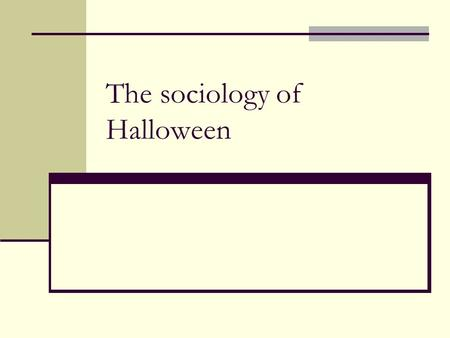 The sociology of Halloween. Why Study it? Halloween is a big event in NA culture. It is one of the few things, like thanksgiving, that is almost exclusively.