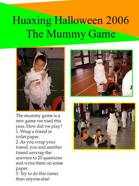 Huaxing Halloween 2006 The Mummy Game Hello The mummy game is a new game we tried this year. How did we play? 1. Wrap a friend in toilet paper. 2. As you.