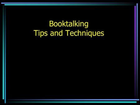 Booktalking Tips and Techniques. What is a booktalk? It is like a commercial. It is an attention grabbing presentation created to catch the audience's.
