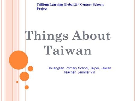 Things About Taiwan Trillium Learning Global 21 st Century Schools Project Shuanglian Primary School, Taipei, Taiwan Teacher: Jennifer Yin.