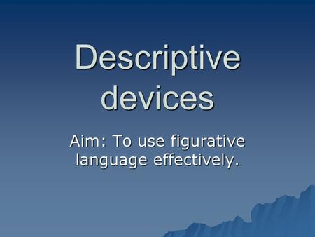 Descriptive devices Aim: To use figurative language effectively.