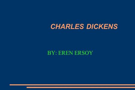 CHARLES DICKENS BY: EREN ERSOY. Some of his novels he made A Child's History of England A Christmas Carol A Message From the Sea A Tale of Two Cities.
