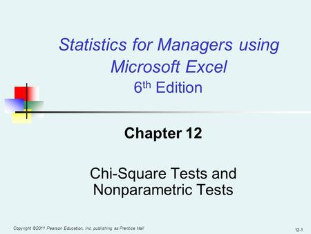 Copyright ©2011 Pearson Education, Inc. publishing as Prentice Hall 12-1 Chapter 12 Chi-Square Tests and Nonparametric Tests Statistics for Managers using.