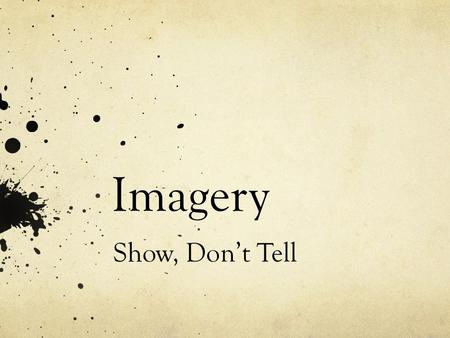 Imagery Show, Don't Tell. Imagery Visually descriptive language Uses figurative language or sensory details Sensory Details: taste, touch, smell, sight,