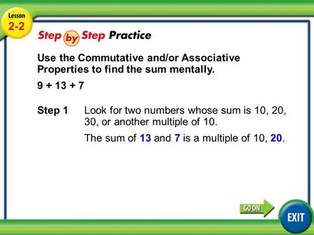 Lesson 2-2 Example 3 2-2 Use the Commutative and/or Associative Properties to find the sum mentally. 9 + 13 + 7 Step 1 Look for two numbers whose sum is.