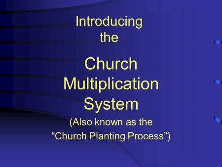 "Introducing the Church Multiplication System (Also known as the ""Church Planting Process"")"