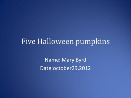 Five Halloween pumpkins Name: Mary Byrd Date:october29,2012.