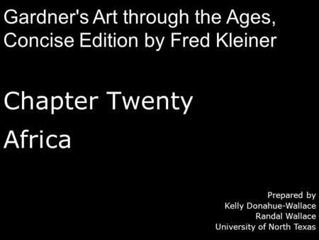 Chapter Twenty Africa Prepared by Kelly Donahue-Wallace Randal Wallace University of North Texas Gardner's Art through the Ages, Concise Edition by Fred.