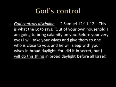  God controls discipline – 2 Samuel 12:11-12 – This is what the L ORD says: 'Out of your own household I am going to bring calamity on you. Before your.