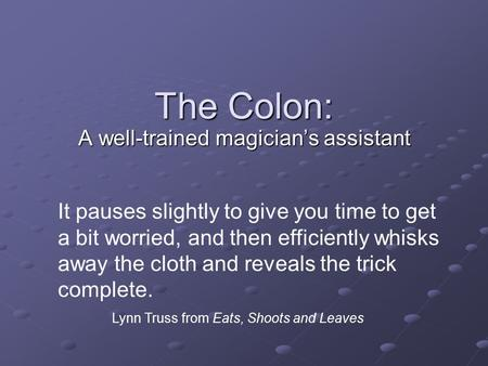 The Colon: A well-trained magician's assistant It pauses slightly to give you time to get a bit worried, and then efficiently whisks away the cloth and.