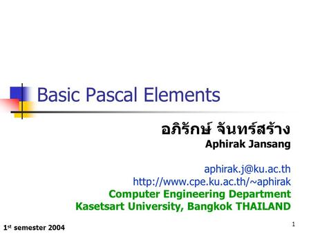 1 st semester 2004 1 Basic Pascal Elements อภิรักษ์ จันทร์สร้าง Aphirak Jansang  Computer Engineering.