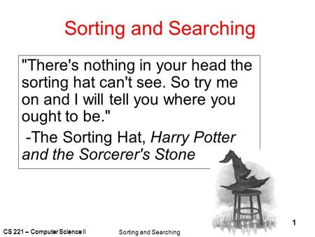 CS 221 – Computer Science II Sorting and Searching 1 There's nothing in your head the sorting hat can't see. So try me on and I will tell you where you.