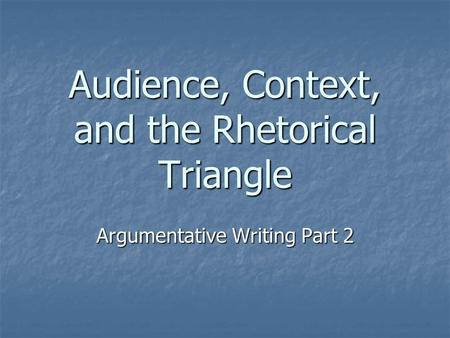Audience, Context, and the Rhetorical Triangle Argumentative Writing Part 2.