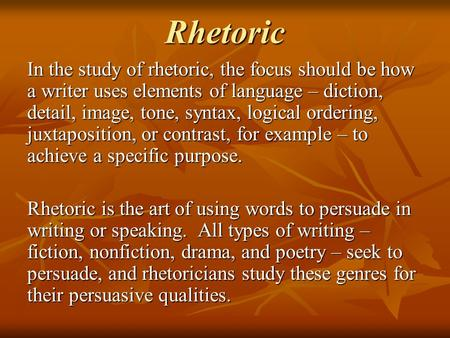 Rhetoric In the study of rhetoric, the focus should be how a writer uses elements of language – diction, detail, image, tone, syntax, logical ordering,