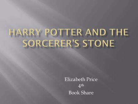 Elizabeth Price 4 th Book Share  Author- J. K. Rowling  Year Published- 1997  Genre- Fantasy  Number of pages- 309.