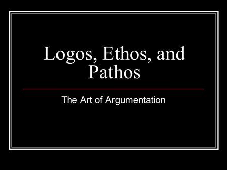 Logos, Ethos, and Pathos The Art of Argumentation.