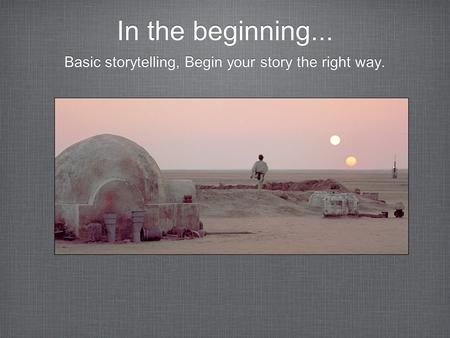 In the beginning... Basic storytelling, Begin your story the right way.