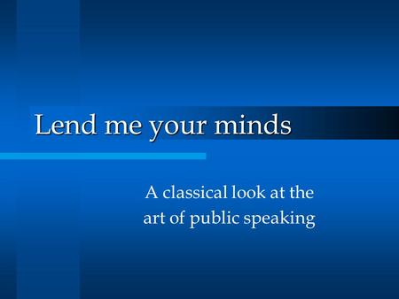 Lend me your minds A classical look at the art of public speaking.