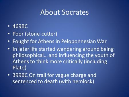 About Socrates 469BC Poor (stone-cutter) Fought for Athens in Peloponnesian War In later life started wandering around being philosophical… and influencing.