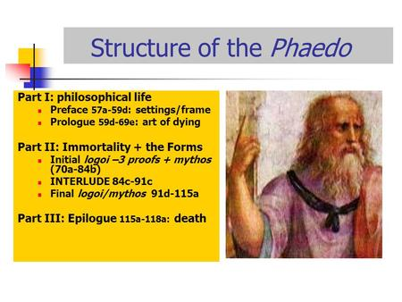 Structure of the Phaedo Part I: philosophical life Preface 57a-59d : settings/frame Prologue 59d-69e : art of dying Part II: Immortality + the Forms Initial.