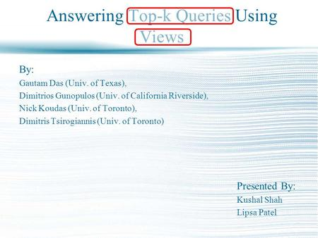 Answering Top-k Queries Using Views By: Gautam Das (Univ. of Texas), Dimitrios Gunopulos (Univ. of California Riverside), Nick Koudas (Univ. of Toronto),