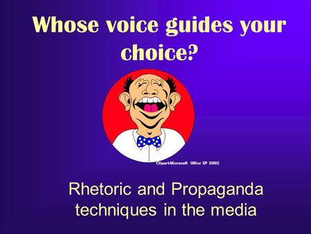 Rhetoric and Propaganda techniques in the media Clipart-Microsoft Office XP 2002 Whose voice guides your choice?