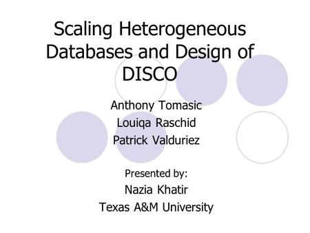 Scaling Heterogeneous Databases and Design of DISCO Anthony Tomasic Louiqa Raschid Patrick Valduriez Presented by: Nazia Khatir Texas A&M University.