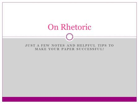 JUST A FEW NOTES AND HELPFUL TIPS TO MAKE YOUR PAPER SUCCESSFUL! On Rhetoric.