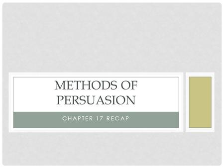 Methods of persuasion Chapter 17 Recap.