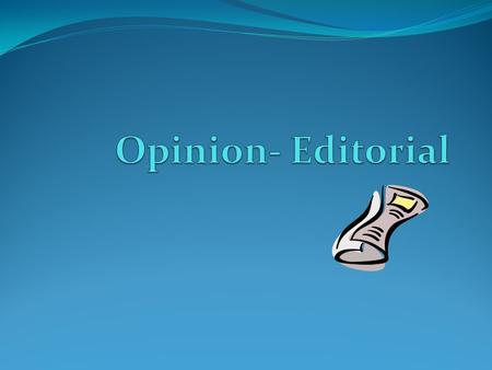 Opinion-Editorial Definition: An editorial is written in response to a major issue. This may be social, political, economical, etc. Focuses on a specific.