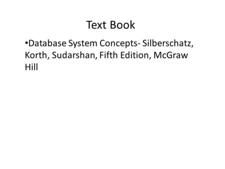 Text Book Database System Concepts- Silberschatz, Korth, Sudarshan, Fifth Edition, McGraw Hill.