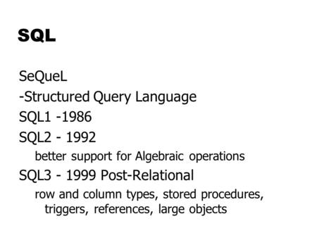 SQL SeQueL -Structured Query Language SQL1 -1986 SQL2 - 1992 better support for Algebraic operations SQL3 - 1999 Post-Relational row and column types,