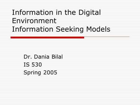Information in the Digital Environment Information Seeking Models Dr. Dania Bilal IS 530 Spring 2005.
