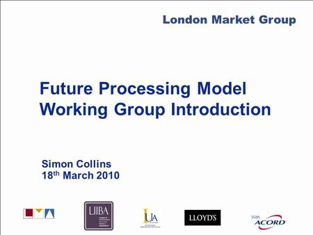 With LMG Secretariat Future Processing Model Working Group Introduction Simon Collins 18 th March 2010 With London Market Group.