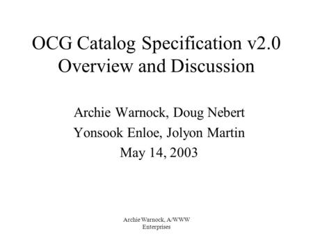 Archie Warnock, A/WWW Enterprises OCG Catalog Specification v2.0 Overview and Discussion Archie Warnock, Doug Nebert Yonsook Enloe, Jolyon Martin May 14,