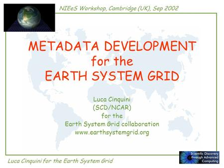 NIEeS Workshop, Cambridge (UK), Sep 2002 Luca Cinquini for the Earth System Grid METADATA DEVELOPMENT for the EARTH SYSTEM GRID Luca Cinquini (SCD/NCAR)