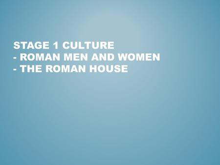 STAGE 1 CULTURE - ROMAN MEN AND WOMEN - THE ROMAN HOUSE.