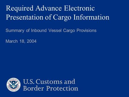 Required Advance Electronic Presentation of Cargo Information Summary of Inbound Vessel Cargo Provisions March 18, 2004.