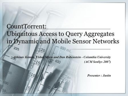 CountTorrent: Ubiquitous Access to Query Aggregates in Dynamic and Mobile Sensor Networks Abhinav Kamra, Vishal Misra and Dan Rubenstein - Columbia University.