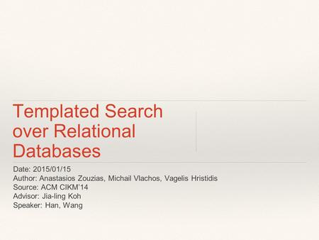 Templated Search over Relational Databases Date: 2015/01/15 Author: Anastasios Zouzias, Michail Vlachos, Vagelis Hristidis Source: ACM CIKM'14 Advisor:
