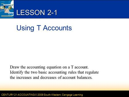 CENTURY 21 ACCOUNTING © 2009 South-Western, Cengage Learning LESSON 2-1 Using T Accounts Draw the accounting equation on a T account. Identify the two.