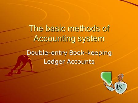 The basic methods of Accounting system Double-entry Book-keeping Ledger Accounts.