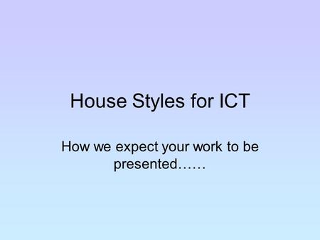 House Styles for ICT How we expect your work to be presented……