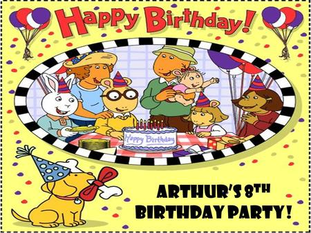 Arthur's 8 th Birthday Party!. It was during the summer of the year 2007, and Arthur was finally going to turn eight years old on August 15th. He was.