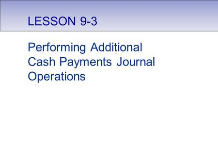 LESSON 9-3 Performing Additional Cash Payments Journal Operations.