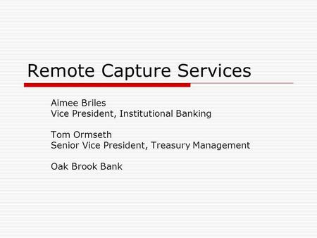Remote Capture Services Aimee Briles Vice President, Institutional Banking Tom Ormseth Senior Vice President, Treasury Management Oak Brook Bank.