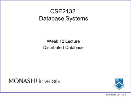 Distributed DB 12. 1 CSE2132 Database Systems Week 12 Lecture Distributed Database.
