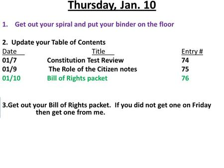 Thursday, Jan. 10 1.Get out your spiral and put your binder on the floor 2. Update your Table of Contents DateTitleEntry # 01/7Constitution Test Review74.