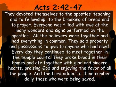 Acts 2:42-47 They devoted themselves to the apostles' teaching and to fellowship, to the breaking of bread and to prayer. Everyone was filled with awe.