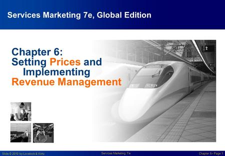 Slide © 2010 by Lovelock & Wirtz Services Marketing 7/e Chapter 6– Page 1 Chapter 6: Setting Prices and Implementing Revenue Management Services Marketing.